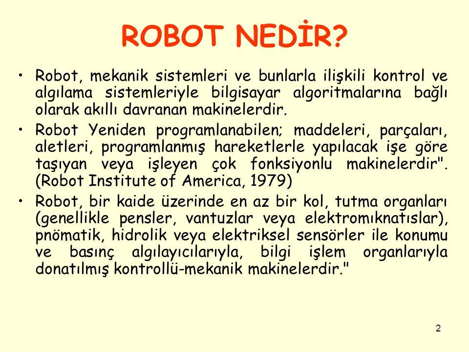 2 ROBOT NEDİR? Robot, mekanik sistemleri ve bunlarla ilişkili kontrol ve algılama sistemleriyle bilgisayar algoritmalarına bağlı olarak akıllı davrana
