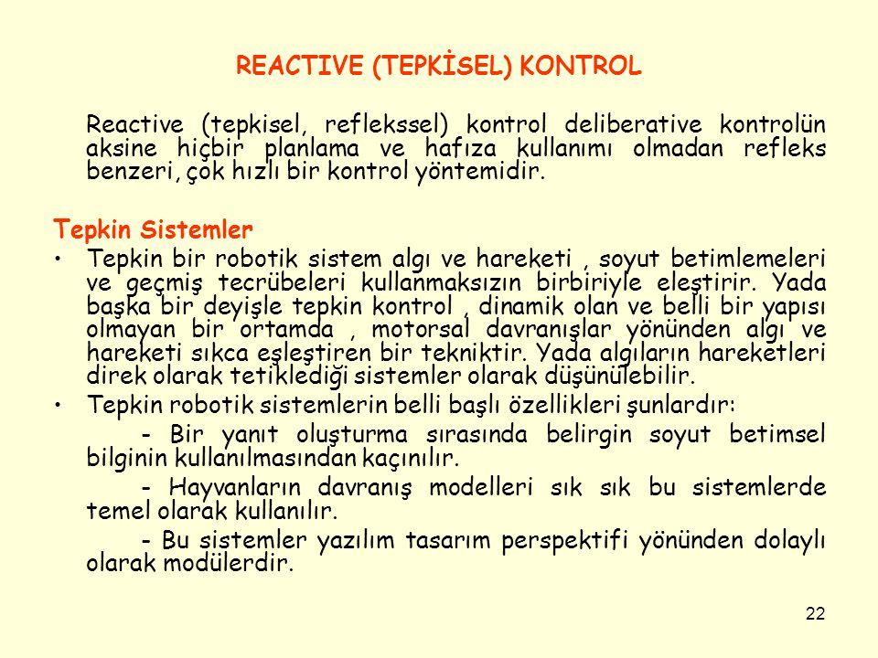 22 REACTIVE (TEPKİSEL) KONTROL Reactive (tepkisel, reflekssel) kontrol deliberative kontrolün aksine hiçbir planlama ve hafıza kullanımı olmadan refle