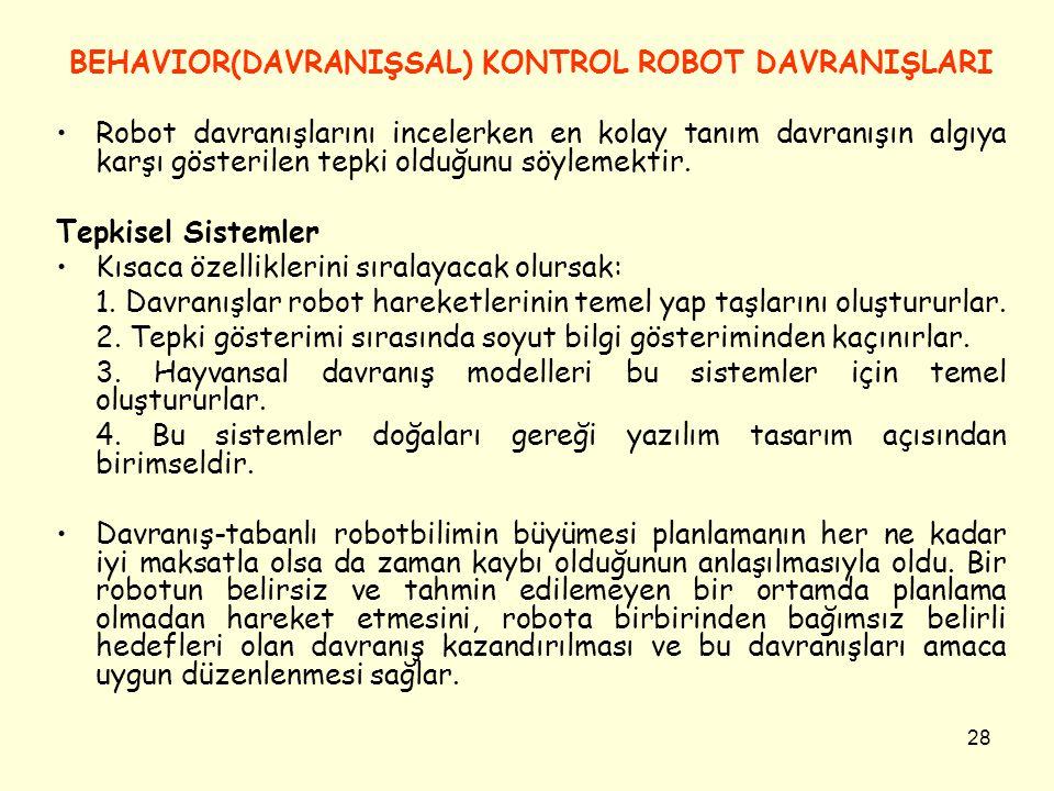 28 BEHAVIOR(DAVRANIŞSAL) KONTROL ROBOT DAVRANIŞLARI Robot davranışlarını incelerken en kolay tanım davranışın algıya karşı gösterilen tepki olduğunu s