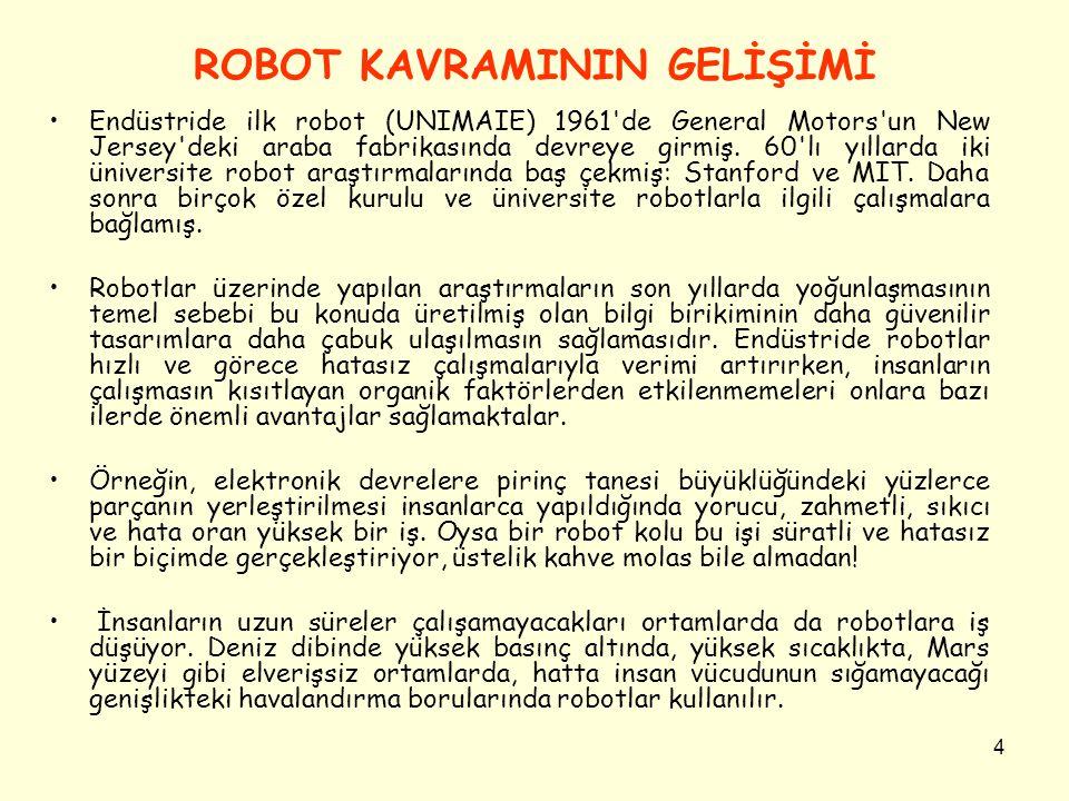 4 ROBOT KAVRAMININ GELİŞİMİ Endüstride ilk robot (UNIMAIE) 1961'de General Motors'un New Jersey'deki araba fabrikasında devreye girmiş. 60'lı yıllarda