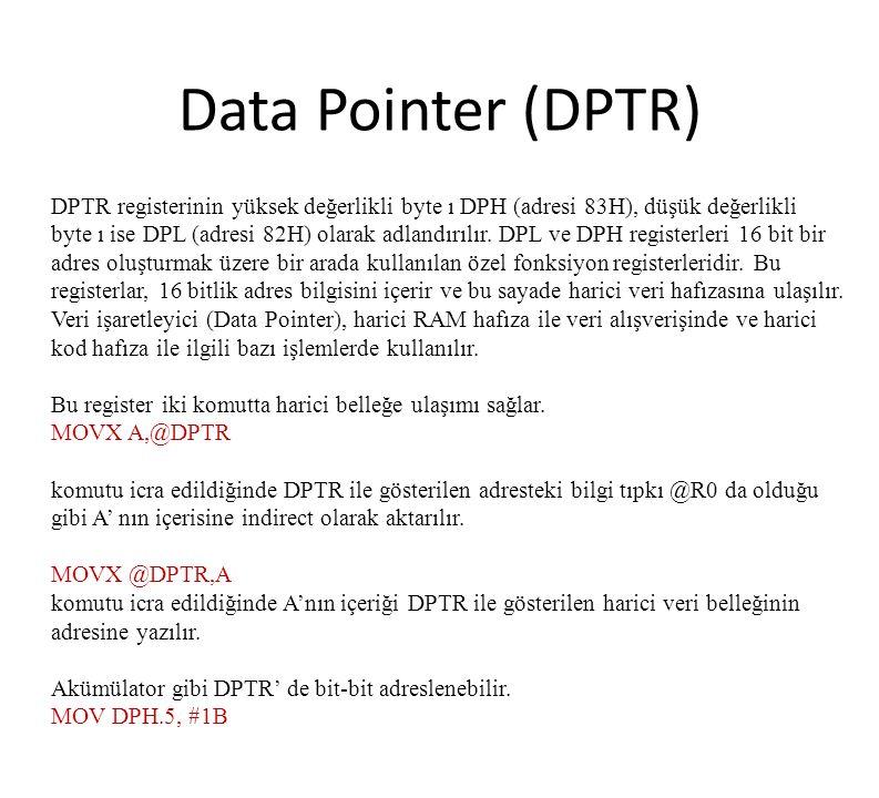 Data Pointer (DPTR) DPTR registerinin yüksek değerlikli byte ı DPH (adresi 83H), düşük değerlikli byte ı ise DPL (adresi 82H) olarak adlandırılır. DPL