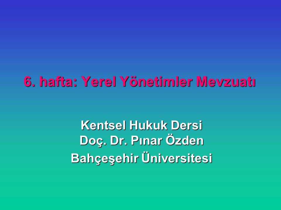 6. hafta: Yerel Yönetimler Mevzuatı Kentsel Hukuk Dersi Doç. Dr. Pınar Özden Bahçeşehir Üniversitesi