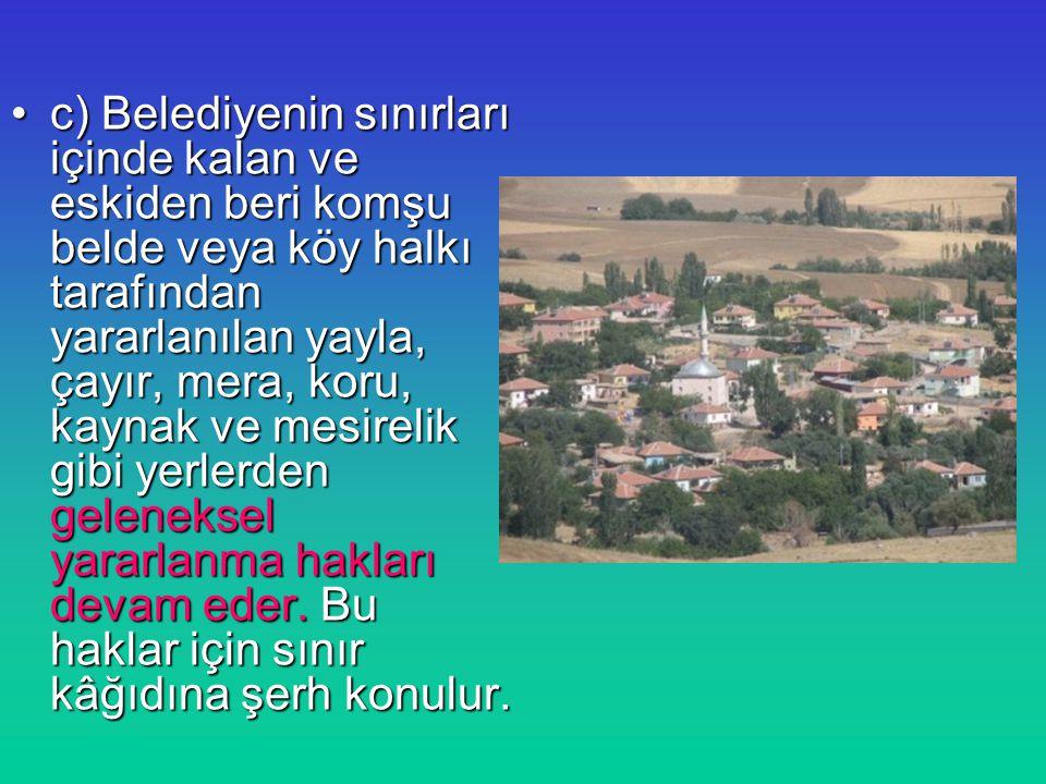 c) Belediyenin sınırları içinde kalan ve eskiden beri komşu belde veya köy halkı tarafından yararlanılan yayla, çayır, mera, koru, kaynak ve mesirelik gibi yerlerden geleneksel yararlanma hakları devam eder.