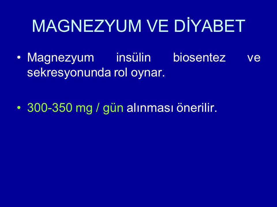 MAGNEZYUM VE DİYABET Magnezyum insülin biosentez ve sekresyonunda rol oynar. 300-350 mg / gün alınması önerilir.