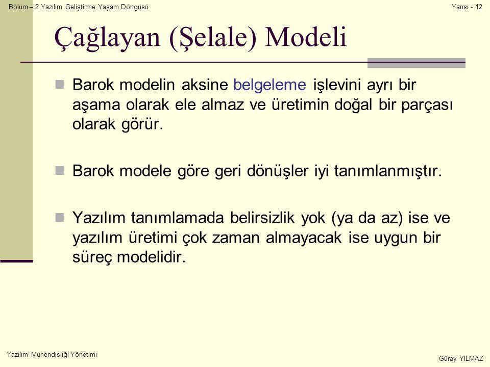 Bölüm – 2 Yazılım Geliştirme Yaşam Döngüsü Yazılım Mühendisliği Yönetimi Güray YILMAZ Yansı - 12 Çağlayan (Şelale) Modeli Barok modelin aksine belgeleme işlevini ayrı bir aşama olarak ele almaz ve üretimin doğal bir parçası olarak görür.