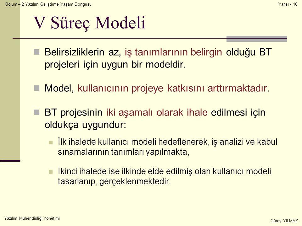 Bölüm – 2 Yazılım Geliştirme Yaşam Döngüsü Yazılım Mühendisliği Yönetimi Güray YILMAZ Yansı - 16 V Süreç Modeli Belirsizliklerin az, iş tanımlarının belirgin olduğu BT projeleri için uygun bir modeldir.
