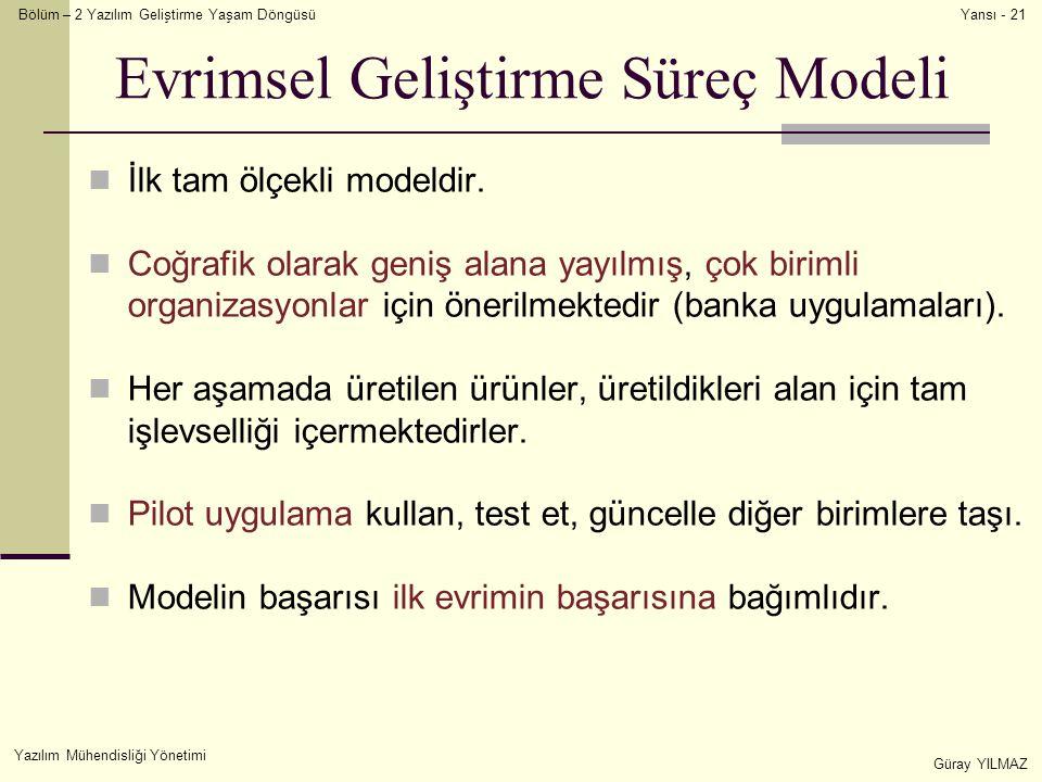 Bölüm – 2 Yazılım Geliştirme Yaşam Döngüsü Yazılım Mühendisliği Yönetimi Güray YILMAZ Yansı - 21 Evrimsel Geliştirme Süreç Modeli İlk tam ölçekli modeldir.