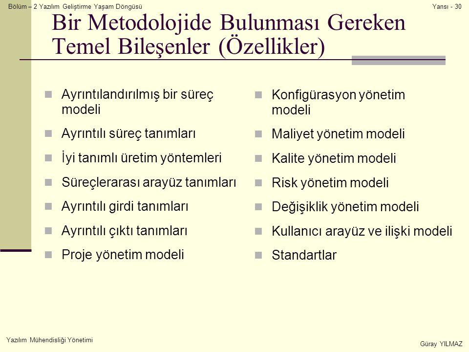 Bölüm – 2 Yazılım Geliştirme Yaşam Döngüsü Yazılım Mühendisliği Yönetimi Güray YILMAZ Yansı - 30 Bir Metodolojide Bulunması Gereken Temel Bileşenler (Özellikler) Ayrıntılandırılmış bir süreç modeli Ayrıntılı süreç tanımları İyi tanımlı üretim yöntemleri Süreçlerarası arayüz tanımları Ayrıntılı girdi tanımları Ayrıntılı çıktı tanımları Proje yönetim modeli Konfigürasyon yönetim modeli Maliyet yönetim modeli Kalite yönetim modeli Risk yönetim modeli Değişiklik yönetim modeli Kullanıcı arayüz ve ilişki modeli Standartlar