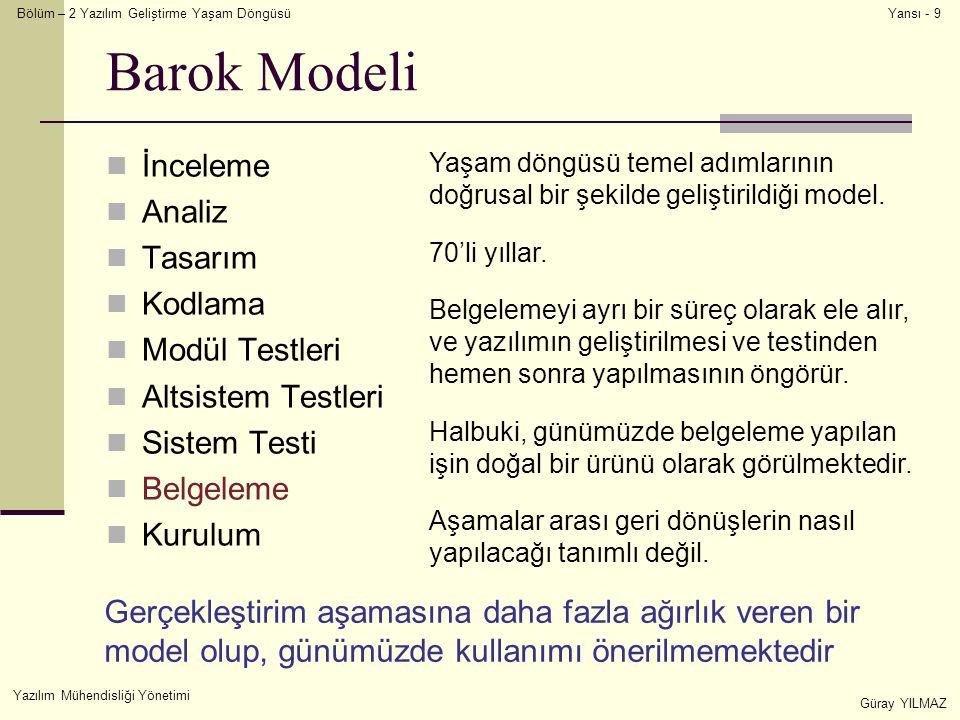 Bölüm – 2 Yazılım Geliştirme Yaşam Döngüsü Yazılım Mühendisliği Yönetimi Güray YILMAZ Yansı - 9 Barok Modeli İnceleme Analiz Tasarım Kodlama Modül Testleri Altsistem Testleri Sistem Testi Belgeleme Kurulum Yaşam döngüsü temel adımlarının doğrusal bir şekilde geliştirildiği model.