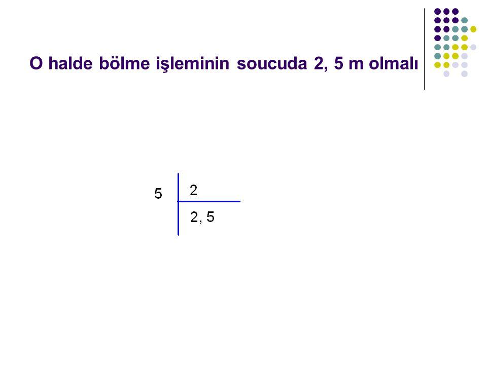 O halde bölme işleminin soucuda 2, 5 m olmalı