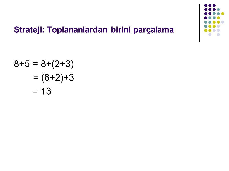 Strateji: Toplananlardan birini parçalama 8+5 = 8+(2+3) = (8+2)+3 = 13