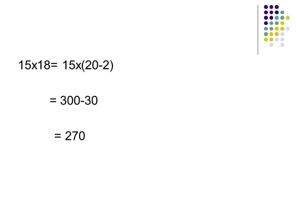 15x18= 15x(20-2) = 300-30 = 270