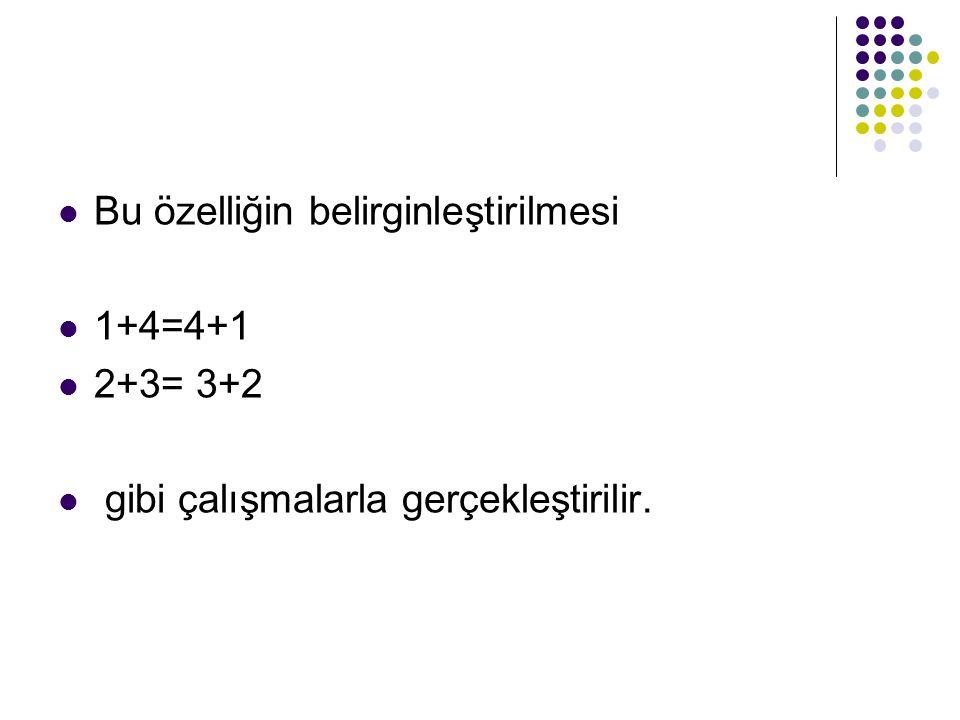 Bu özelliğin belirginleştirilmesi 1+4=4+1 2+3= 3+2 gibi çalışmalarla gerçekleştirilir.