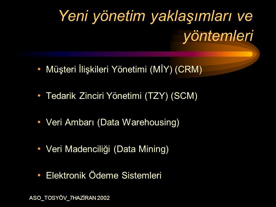 ASO_TOSYÖV_7HAZİRAN 2002 Yeni yönetim yaklaşımları ve yöntemleri Müşteri İlişkileri Yönetimi (MİY) (CRM) Tedarik Zinciri Yönetimi (TZY) (SCM) Veri Ambarı (Data Warehousing) Veri Madenciliği (Data Mining) Elektronik Ödeme Sistemleri
