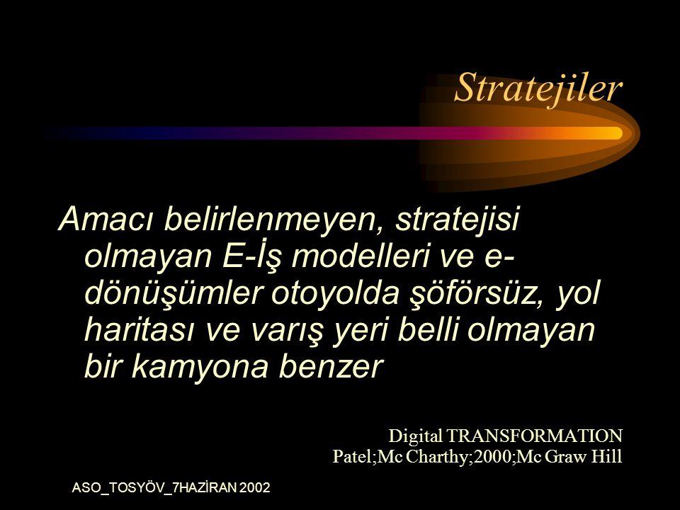 ASO_TOSYÖV_7HAZİRAN 2002 Stratejiler Amacı belirlenmeyen, stratejisi olmayan E-İş modelleri ve e- dönüşümler otoyolda şöförsüz, yol haritası ve varış yeri belli olmayan bir kamyona benzer Digital TRANSFORMATION Patel;Mc Charthy;2000;Mc Graw Hill