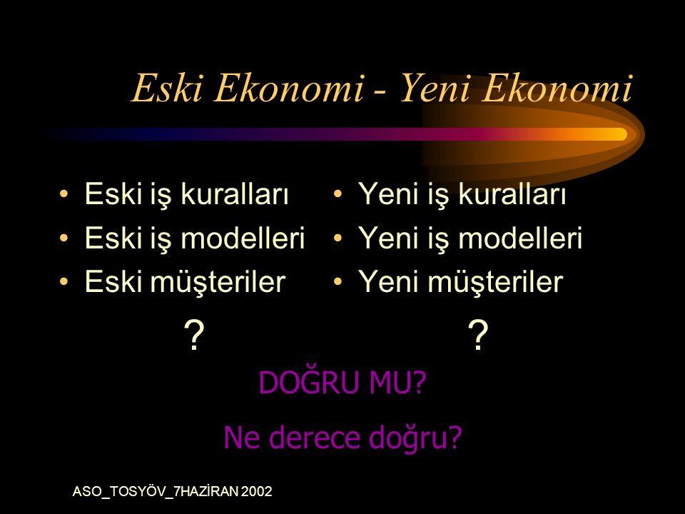 ASO_TOSYÖV_7HAZİRAN 2002 Eski Ekonomi - Yeni Ekonomi Eski iş kuralları Eski iş modelleri Eski müşteriler .