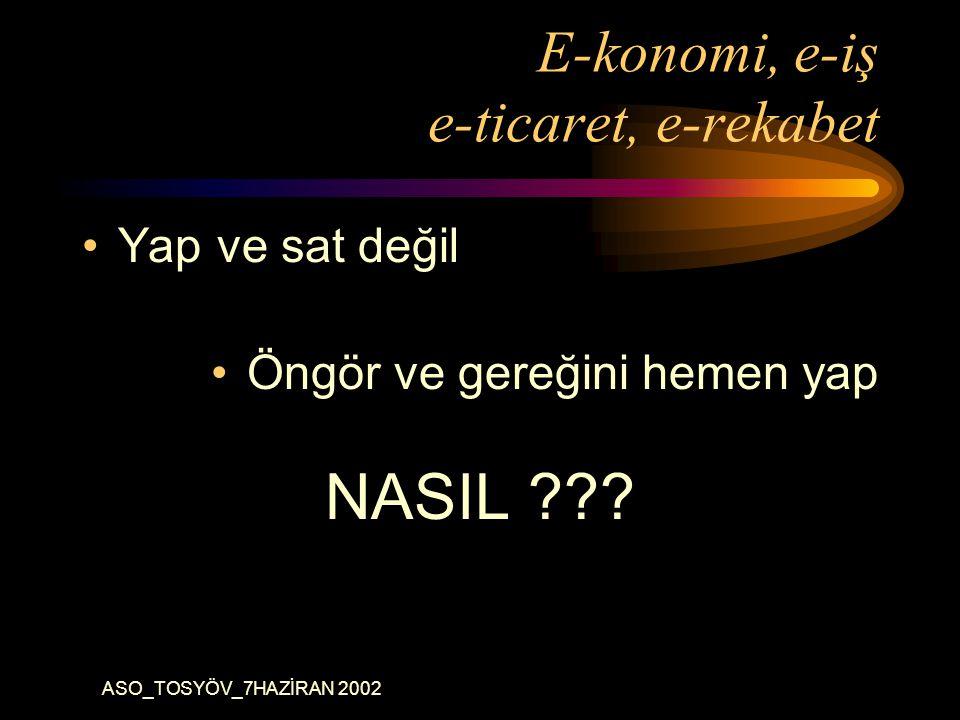 ASO_TOSYÖV_7HAZİRAN 2002 E-konomi, e-iş e-ticaret, e-rekabet Yap ve sat değil Öngör ve gereğini hemen yap NASIL