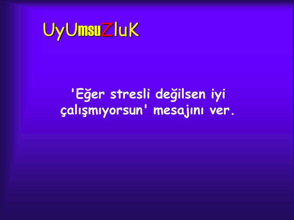 UyU msu ZluK 'Eğer stresli değilsen iyi çalışmıyorsun' mesajını ver.