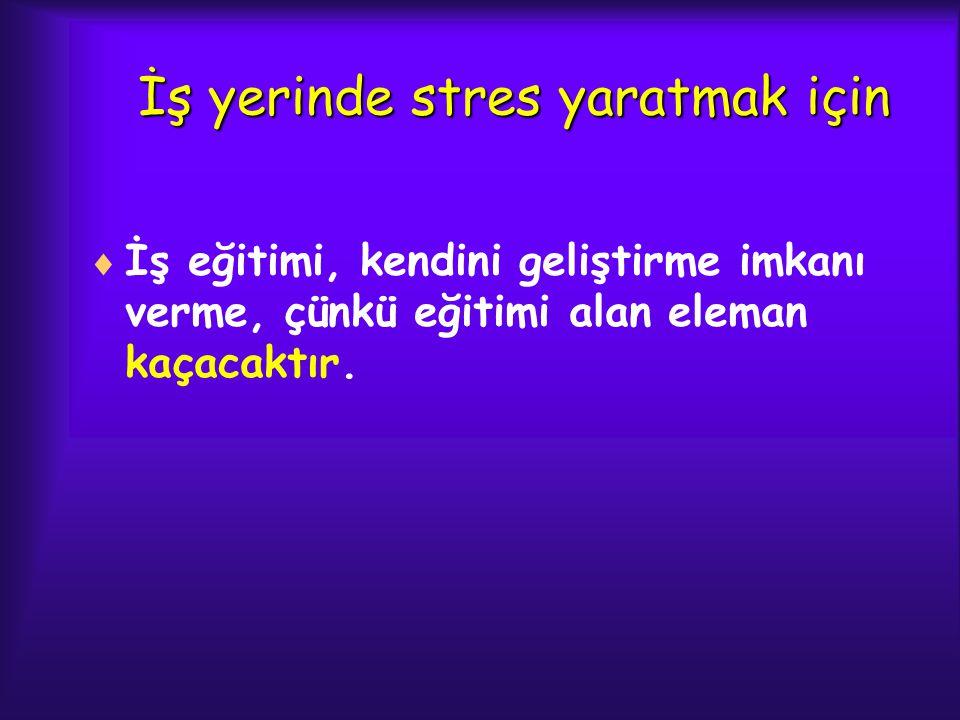 İş yerinde stres yaratmak için  İş eğitimi, kendini geliştirme imkanı verme, çünkü eğitimi alan eleman kaçacaktır.