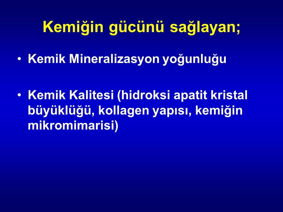 Kemiğin gücünü sağlayan; Kemik Mineralizasyon yoğunluğu Kemik Kalitesi (hidroksi apatit kristal büyüklüğü, kollagen yapısı, kemiğin mikromimarisi)