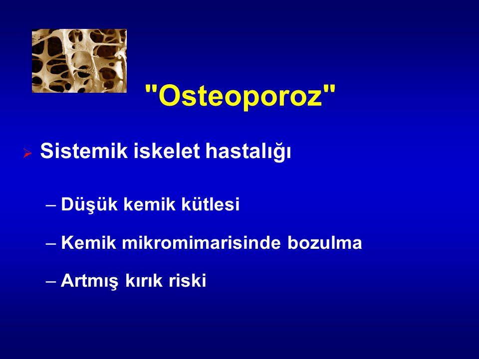 Osteoporoz  Sistemik iskelet hastalığı –Düşük kemik kütlesi –Kemik mikromimarisinde bozulma –Artmış kırık riski