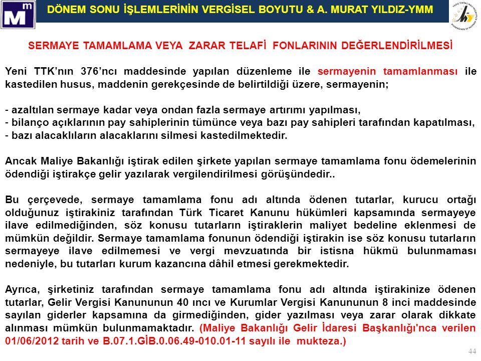 DÖNEM SONU İŞLEMLERİNİN VERGİSEL BOYUTU & A. MURAT YILDIZ-YMM 44 SERMAYE TAMAMLAMA VEYA ZARAR TELAFİ FONLARININ DEĞERLENDİRİLMESİ Yeni TTK'nın 376'ncı