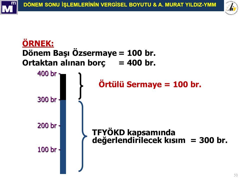 DÖNEM SONU İŞLEMLERİNİN VERGİSEL BOYUTU & A. MURAT YILDIZ-YMM 50 ÖRNEK: Dönem Başı Özsermaye= 100 br. Ortaktan alınan borç = 400 br. 100 br - 300 br -