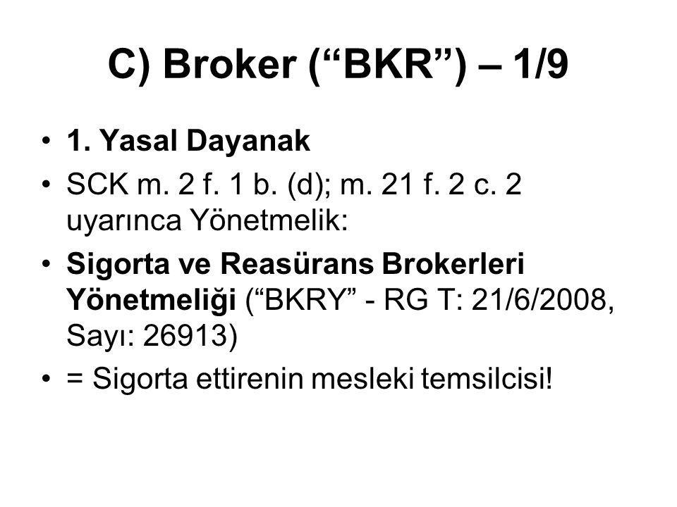 """C) Broker (""""BKR"""") – 1/9 1. Yasal Dayanak SCK m. 2 f. 1 b. (d); m. 21 f. 2 c. 2 uyarınca Yönetmelik: Sigorta ve Reasürans Brokerleri Yönetmeliği (""""BKRY"""