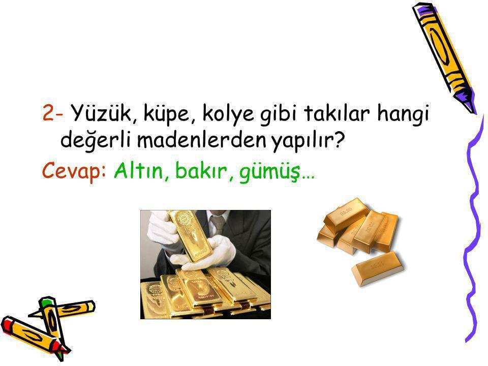 2- Yüzük, küpe, kolye gibi takılar hangi değerli madenlerden yapılır? Cevap: Altın, bakır, gümüş…