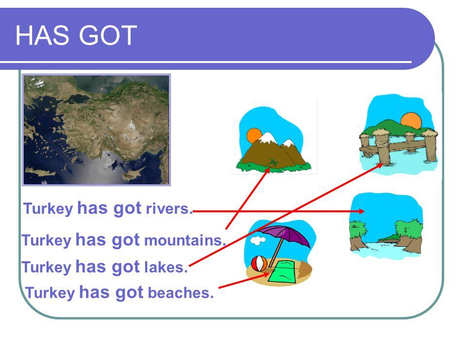HAS GOT Turkey has got rivers. Turkey has got mountains. Turkey has got lakes. Turkey has got beaches.