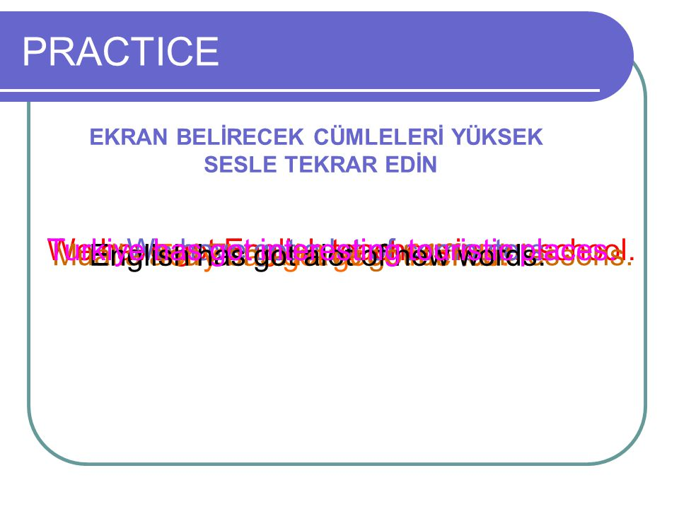 PRACTICE EKRAN BELİRECEK CÜMLELERİ YÜKSEK SESLE TEKRAR EDİN We have got English teachers in our school.We have got a lot of computers. Tony has got go