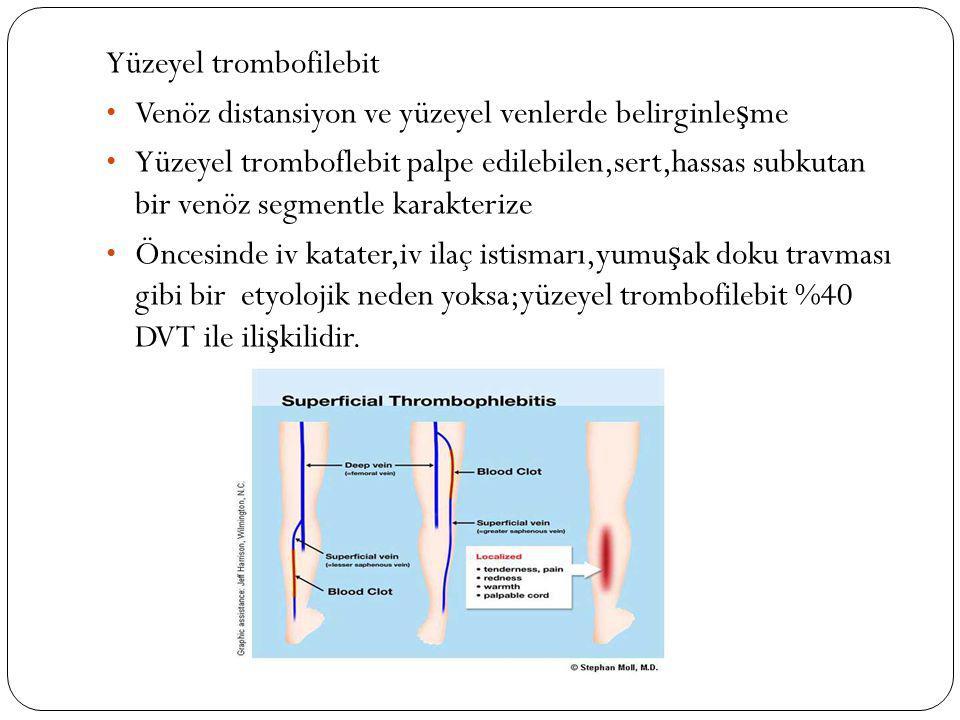 Yüzeyel trombofilebit Venöz distansiyon ve yüzeyel venlerde belirginle ş me Yüzeyel tromboflebit palpe edilebilen,sert,hassas subkutan bir venöz segme