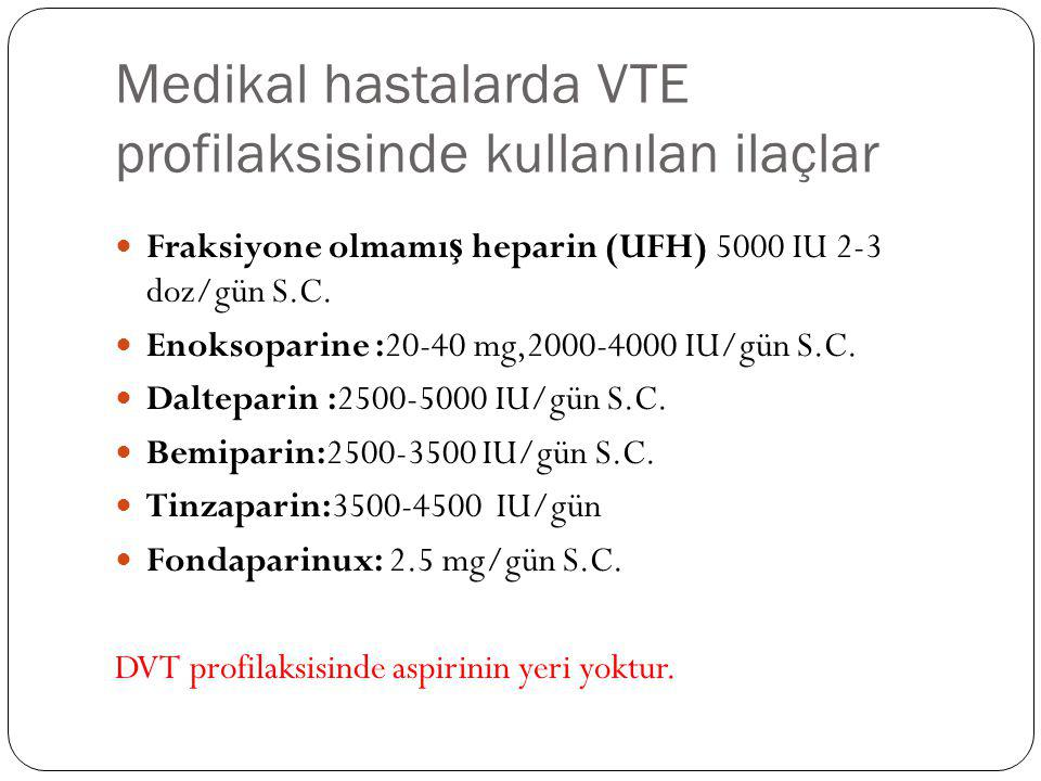 Medikal hastalarda VTE profilaksisinde kullanılan ilaçlar Fraksiyone olmamı ş heparin (UFH) 5000 IU 2-3 doz/gün S.C. Enoksoparine :20-40 mg,2000-4000