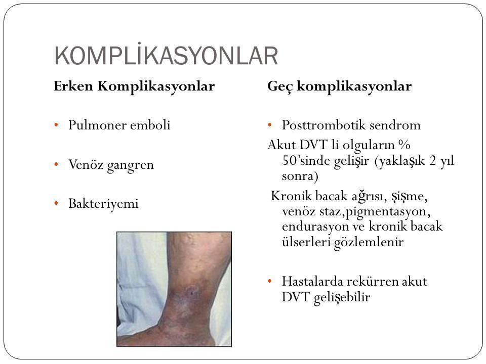 KOMPLİKASYONLAR Erken Komplikasyonlar Pulmoner emboli Venöz gangren Bakteriyemi Geç komplikasyonlar Posttrombotik sendrom Akut DVT li olguların % 50's