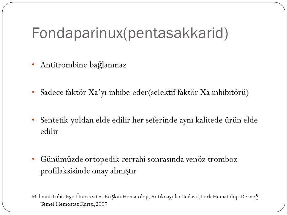 Fondaparinux(pentasakkarid) Antitrombine ba ğ lanmaz Sadece faktör Xa'yı inhibe eder(selektif faktör Xa inhibitörü) Sentetik yoldan elde edilir her se