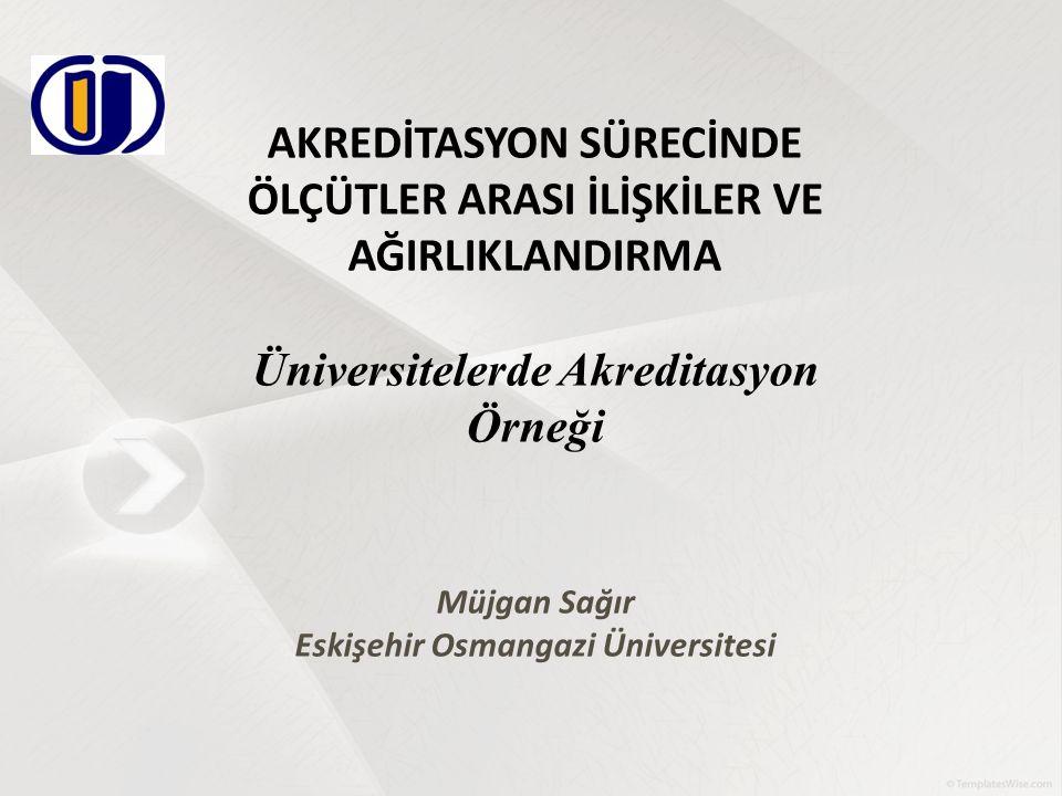 AKREDİTASYON SÜRECİNDE ÖLÇÜTLER ARASI İLİŞKİLER VE AĞIRLIKLANDIRMA Üniversitelerde Akreditasyon Örneği Müjgan Sağır Eskişehir Osmangazi Üniversitesi