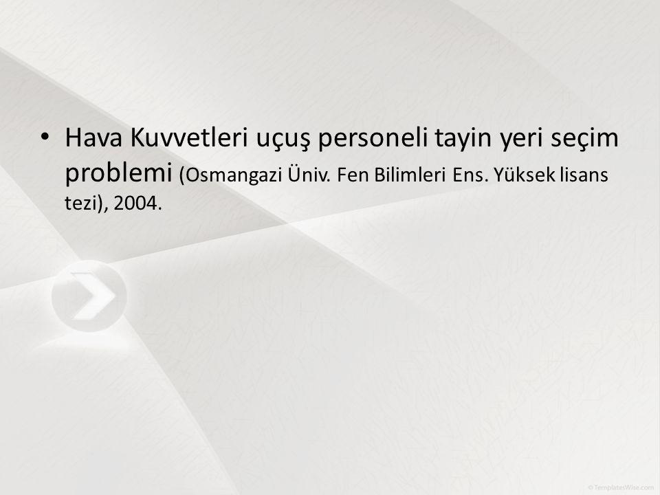 Hava Kuvvetleri uçuş personeli tayin yeri seçim problemi (Osmangazi Üniv. Fen Bilimleri Ens. Yüksek lisans tezi), 2004.