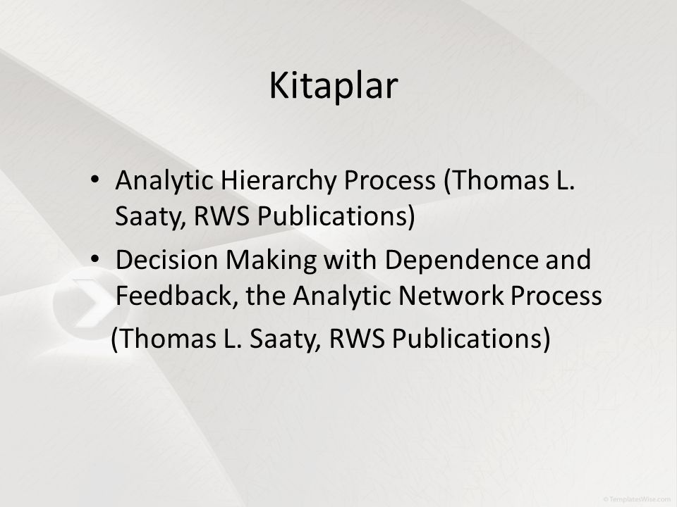 Kitaplar Analytic Hierarchy Process (Thomas L. Saaty, RWS Publications) Decision Making with Dependence and Feedback, the Analytic Network Process (Th