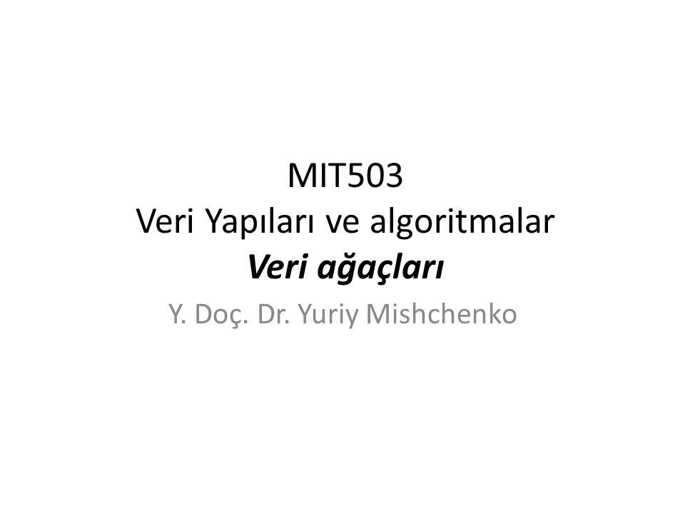 MIT503 Veri Yapıları ve algoritmalar Veri ağaçları Y. Doç. Dr. Yuriy Mishchenko