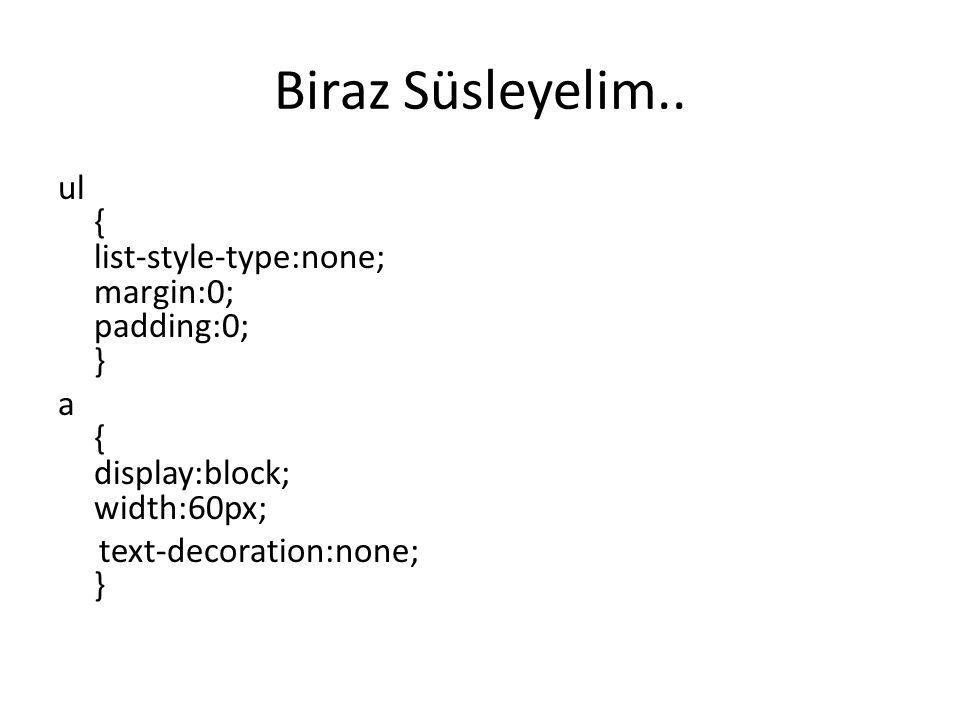 Biraz Süsleyelim.. ul { list-style-type:none; margin:0; padding:0; } a { display:block; width:60px; text-decoration:none; }