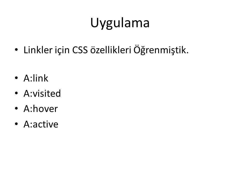 Uygulama Linkler için CSS özellikleri Öğrenmiştik. A:link A:visited A:hover A:active