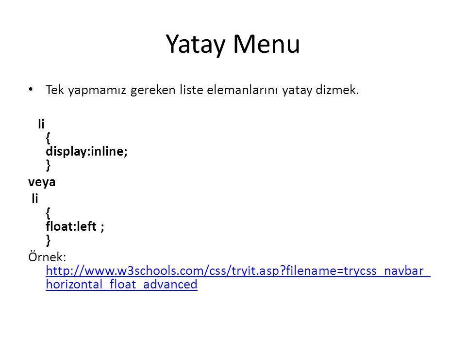 Yatay Menu Tek yapmamız gereken liste elemanlarını yatay dizmek. li { display:inline; } veya li { float:left ; } Örnek: http://www.w3schools.com/css/t