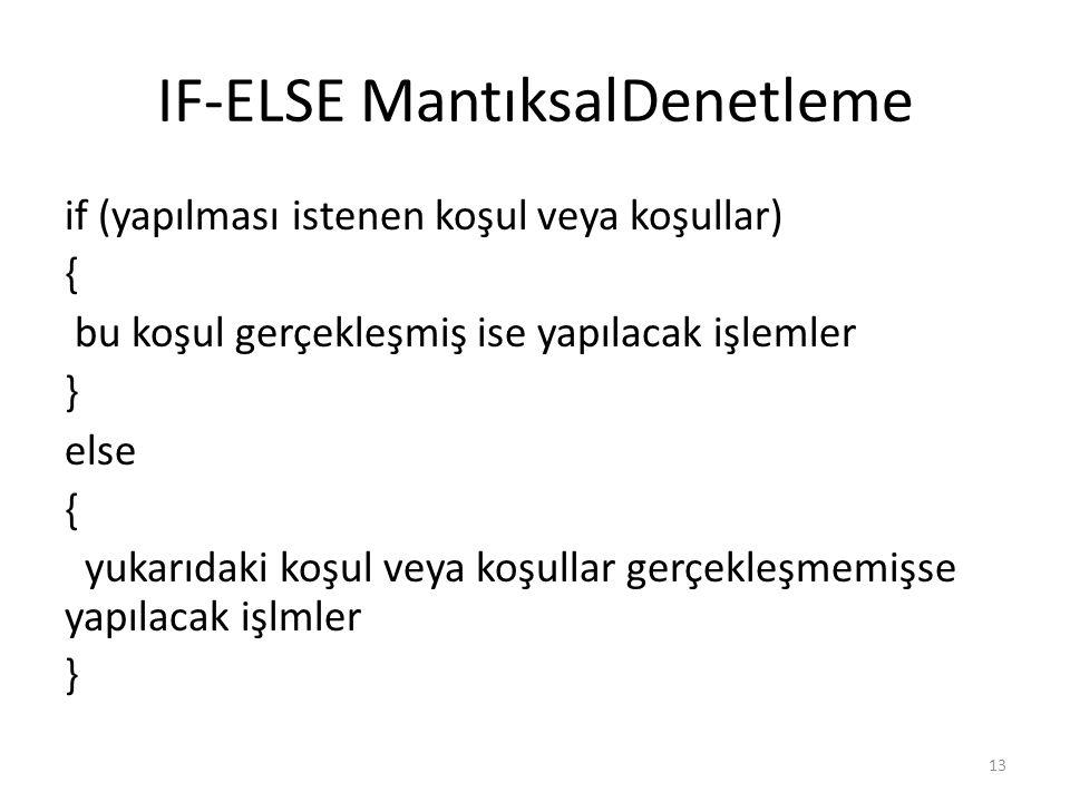 IF-ELSE MantıksalDenetleme if (yapılması istenen koşul veya koşullar) { bu koşul gerçekleşmiş ise yapılacak işlemler } else { yukarıdaki koşul veya ko