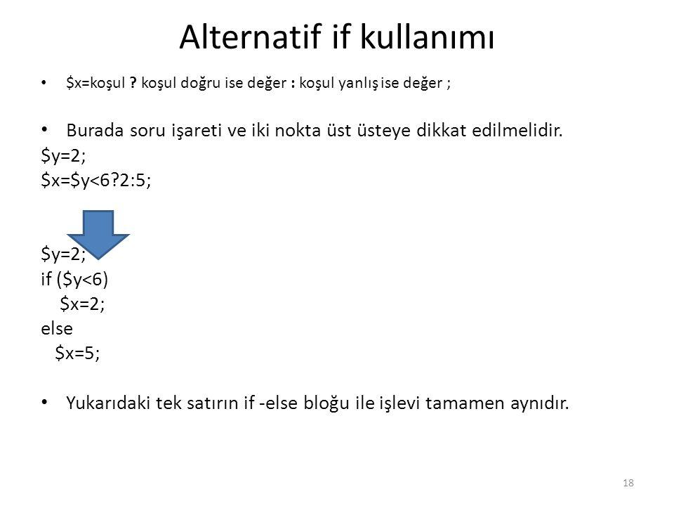 Alternatif if kullanımı $x=koşul ? koşul doğru ise değer : koşul yanlış ise değer ; Burada soru işareti ve iki nokta üst üsteye dikkat edilmelidir. $y