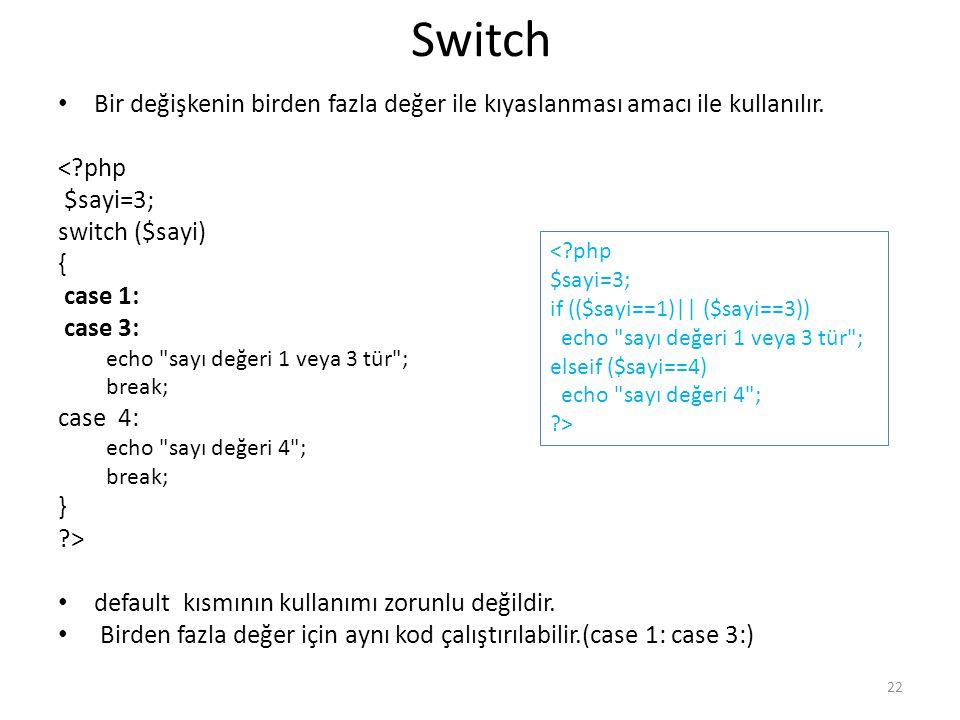 Switch Bir değişkenin birden fazla değer ile kıyaslanması amacı ile kullanılır. <?php $sayi=3; switch ($sayi) { case 1: case 3: echo
