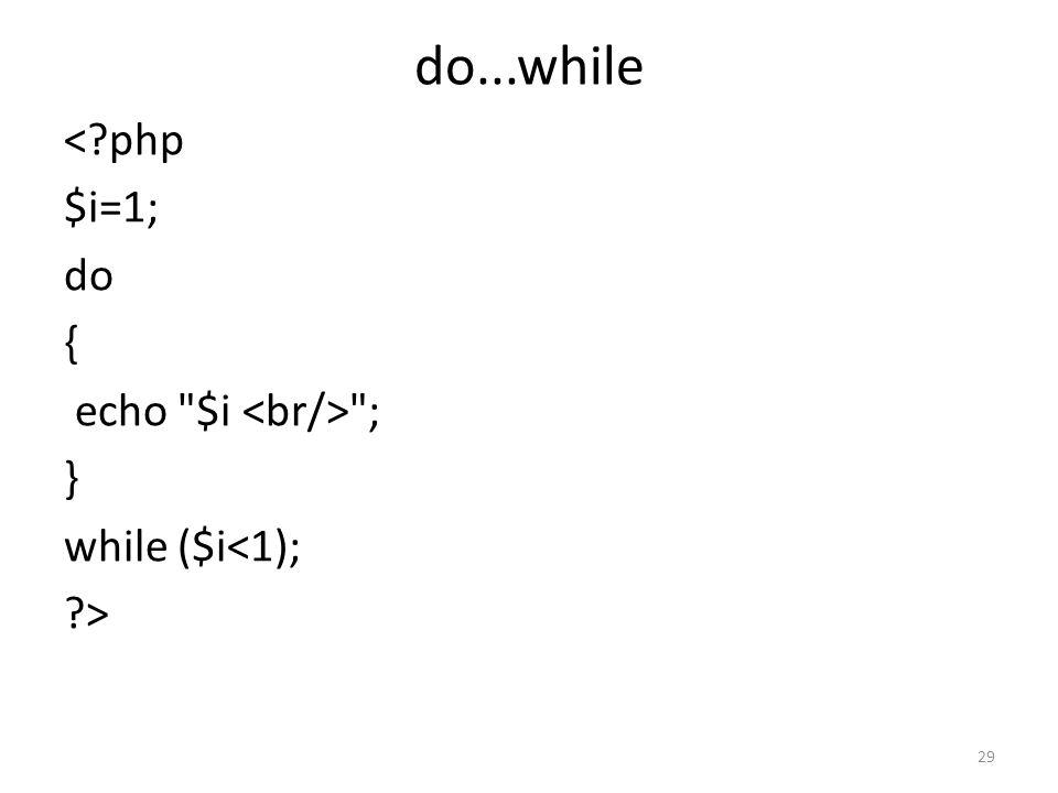 do...while <?php $i=1; do { echo $i ; } while ($i<1); ?> 29