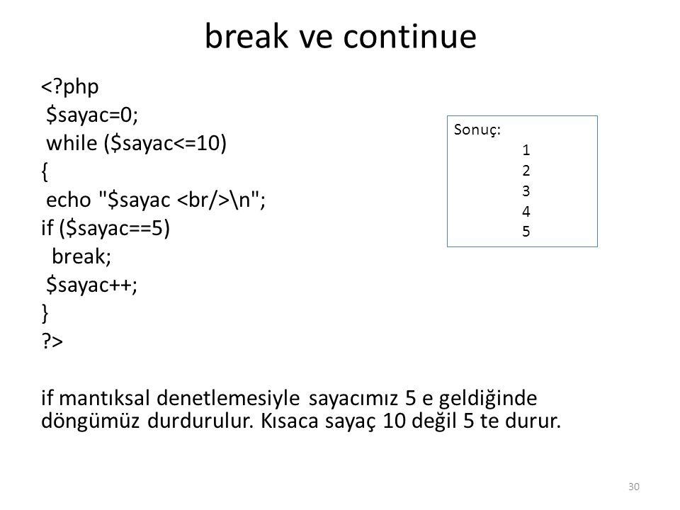 break ve continue <?php $sayac=0; while ($sayac<=10) { echo $sayac \n ; if ($sayac==5) break; $sayac++; } ?> if mantıksal denetlemesiyle sayacımız 5 e geldiğinde döngümüz durdurulur.