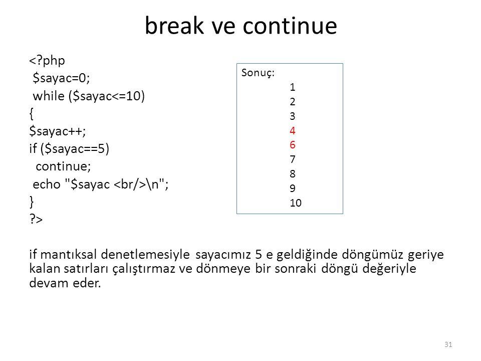 break ve continue <?php $sayac=0; while ($sayac<=10) { $sayac++; if ($sayac==5) continue; echo