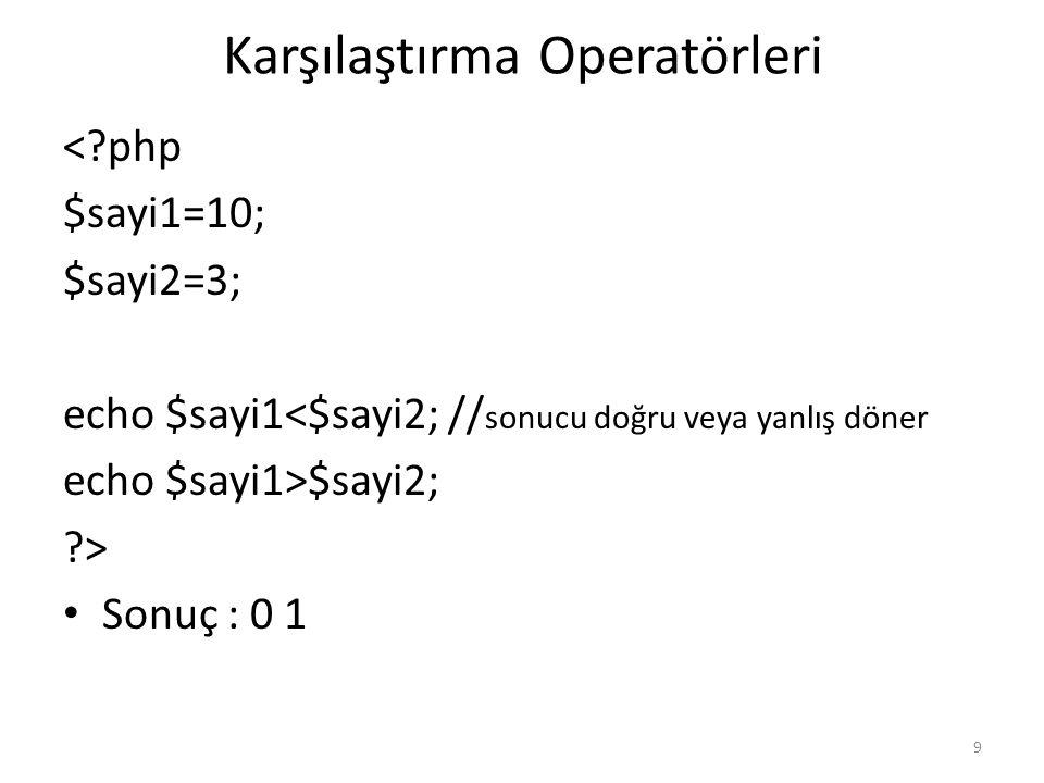 Karşılaştırma Operatörleri <?php $sayi1=10; $sayi2=3; echo $sayi1<$sayi2; // sonucu doğru veya yanlış döner echo $sayi1>$sayi2; ?> Sonuç : 0 1 9
