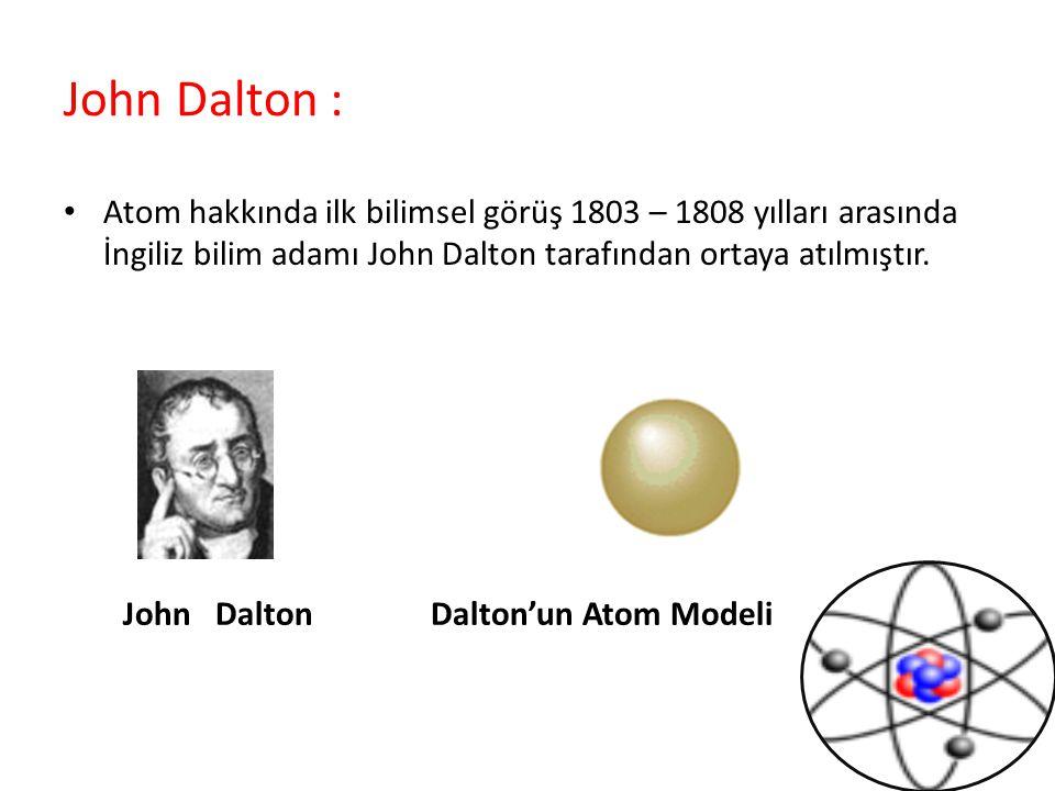 John Dalton : Atom hakkında ilk bilimsel görüş 1803 – 1808 yılları arasında İngiliz bilim adamı John Dalton tarafından ortaya atılmıştır. John Dalton